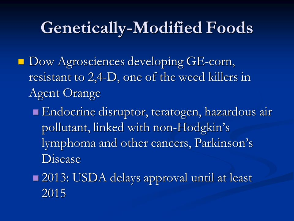 Genetically-Modified Foods Dow Agrosciences developing GE-corn, resistant to 2,4-D, one of the weed killers in Agent Orange Dow Agrosciences developing GE-corn, resistant to 2,4-D, one of the weed killers in Agent Orange Endocrine disruptor, teratogen, hazardous air pollutant, linked with non-Hodgkin's lymphoma and other cancers, Parkinson's Disease Endocrine disruptor, teratogen, hazardous air pollutant, linked with non-Hodgkin's lymphoma and other cancers, Parkinson's Disease 2013: USDA delays approval until at least 2015 2013: USDA delays approval until at least 2015