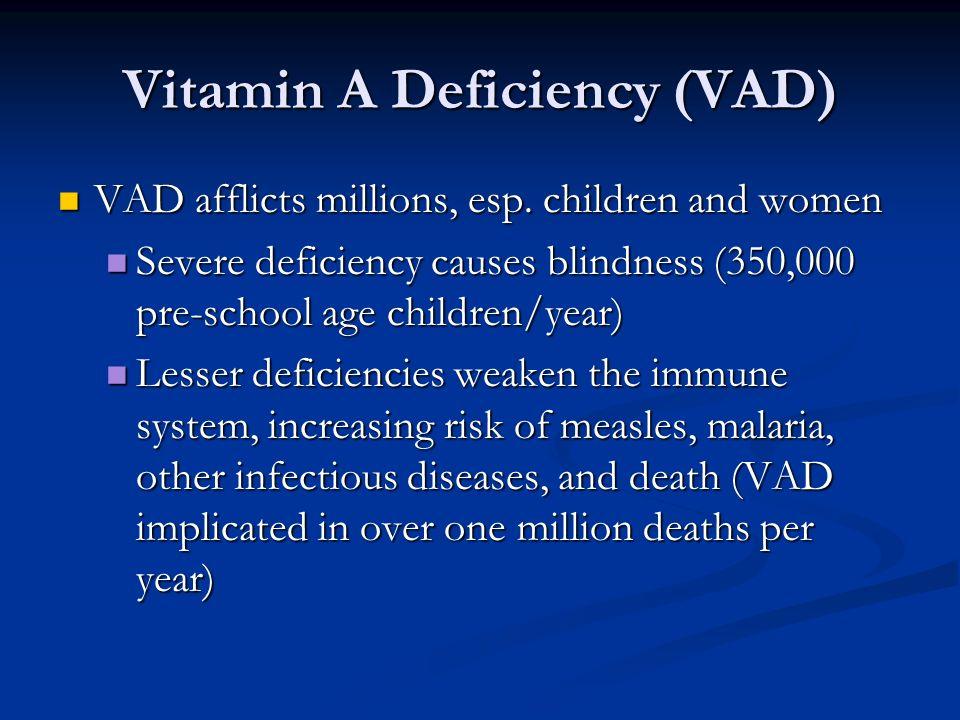 Vitamin A Deficiency (VAD) VAD afflicts millions, esp.