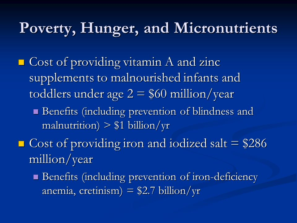 Poverty, Hunger, and Micronutrients Cost of providing vitamin A and zinc supplements to malnourished infants and toddlers under age 2 = $60 million/year Cost of providing vitamin A and zinc supplements to malnourished infants and toddlers under age 2 = $60 million/year Benefits (including prevention of blindness and malnutrition) > $1 billion/yr Benefits (including prevention of blindness and malnutrition) > $1 billion/yr Cost of providing iron and iodized salt = $286 million/year Cost of providing iron and iodized salt = $286 million/year Benefits (including prevention of iron-deficiency anemia, cretinism) = $2.7 billion/yr Benefits (including prevention of iron-deficiency anemia, cretinism) = $2.7 billion/yr