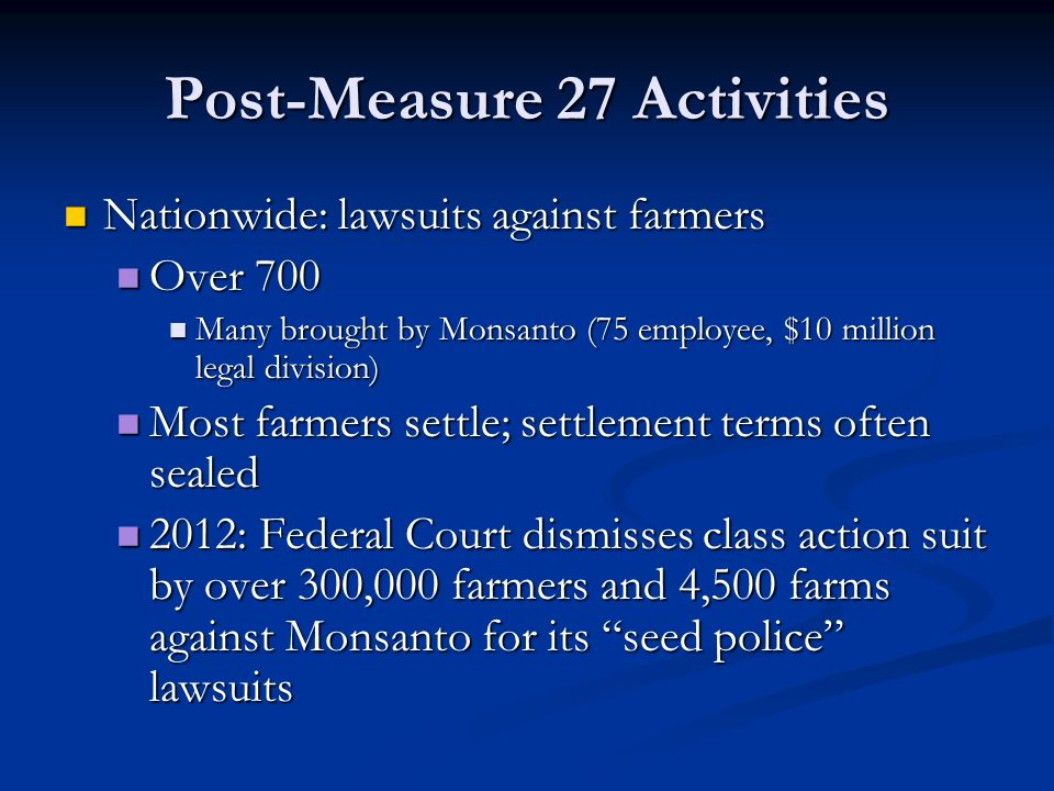 Post-Measure 27 Activities Nationwide: lawsuits against farmers Nationwide: lawsuits against farmers Over 700 Over 700 Many brought by Monsanto (75 employee, $10 million legal division) Many brought by Monsanto (75 employee, $10 million legal division) Most farmers settle; settlement terms often sealed Most farmers settle; settlement terms often sealed 2012: Federal Court dismisses class action suit by over 300,000 farmers and 4,500 farms against Monsanto for its seed police lawsuits 2012: Federal Court dismisses class action suit by over 300,000 farmers and 4,500 farms against Monsanto for its seed police lawsuits