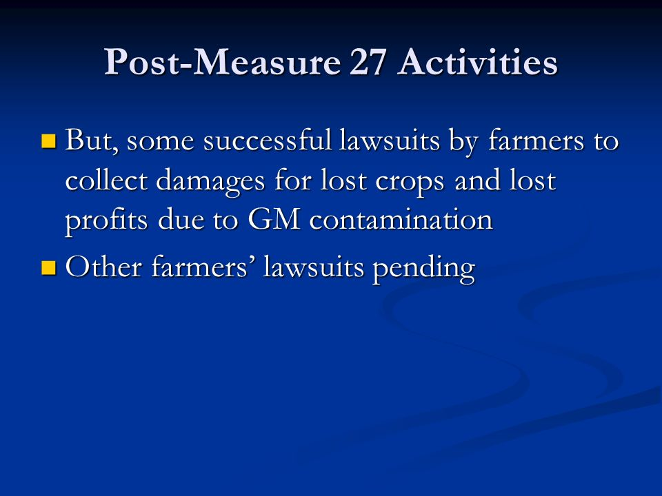 Post-Measure 27 Activities But, some successful lawsuits by farmers to collect damages for lost crops and lost profits due to GM contamination But, some successful lawsuits by farmers to collect damages for lost crops and lost profits due to GM contamination Other farmers' lawsuits pending Other farmers' lawsuits pending