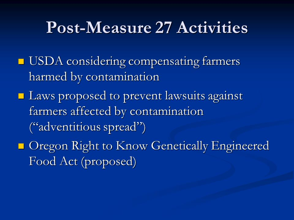 Post-Measure 27 Activities USDA considering compensating farmers harmed by contamination USDA considering compensating farmers harmed by contamination Laws proposed to prevent lawsuits against farmers affected by contamination ( adventitious spread ) Laws proposed to prevent lawsuits against farmers affected by contamination ( adventitious spread ) Oregon Right to Know Genetically Engineered Food Act (proposed) Oregon Right to Know Genetically Engineered Food Act (proposed)