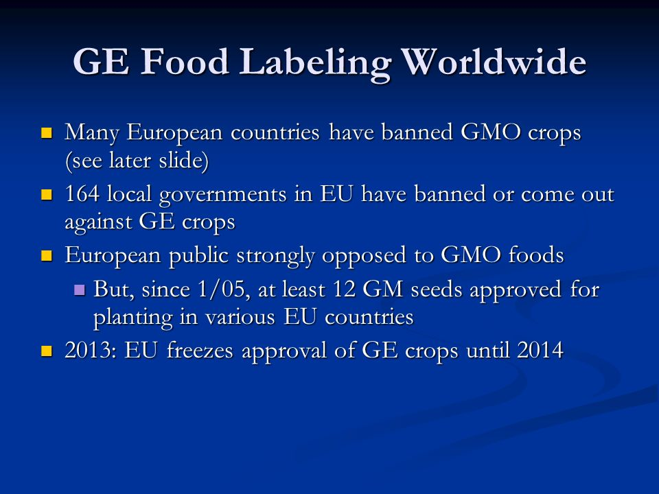 GE Food Labeling Worldwide Many European countries have banned GMO crops (see later slide) Many European countries have banned GMO crops (see later slide) 164 local governments in EU have banned or come out against GE crops 164 local governments in EU have banned or come out against GE crops European public strongly opposed to GMO foods European public strongly opposed to GMO foods But, since 1/05, at least 12 GM seeds approved for planting in various EU countries But, since 1/05, at least 12 GM seeds approved for planting in various EU countries 2013: EU freezes approval of GE crops until 2014 2013: EU freezes approval of GE crops until 2014