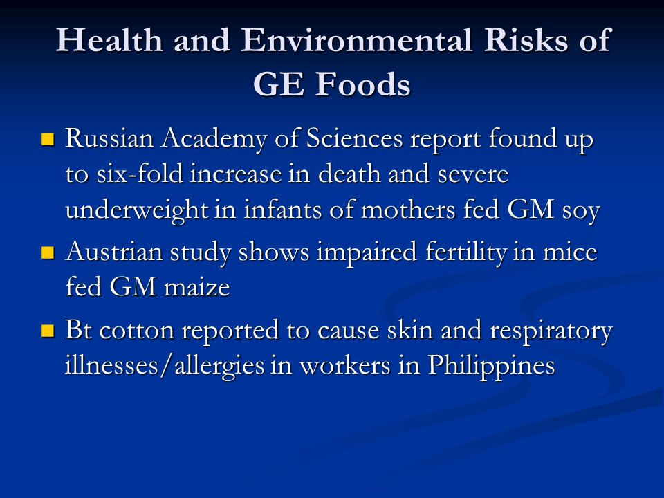 Health and Environmental Risks of GE Foods Russian Academy of Sciences report found up to six-fold increase in death and severe underweight in infants of mothers fed GM soy Russian Academy of Sciences report found up to six-fold increase in death and severe underweight in infants of mothers fed GM soy Austrian study shows impaired fertility in mice fed GM maize Austrian study shows impaired fertility in mice fed GM maize Bt cotton reported to cause skin and respiratory illnesses/allergies in workers in Philippines Bt cotton reported to cause skin and respiratory illnesses/allergies in workers in Philippines