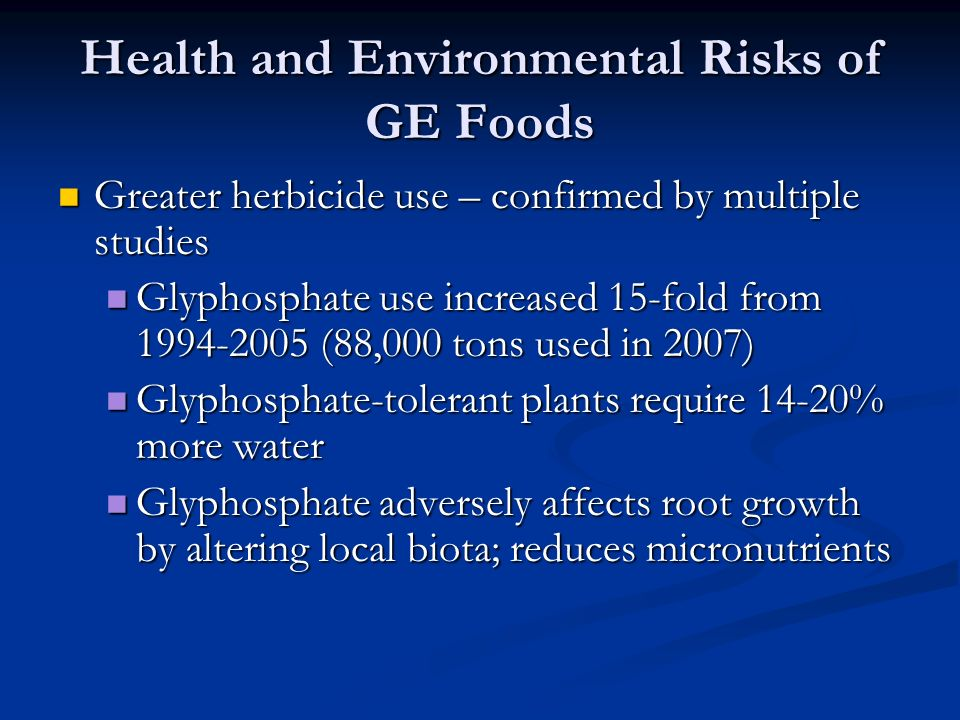 Health and Environmental Risks of GE Foods Greater herbicide use – confirmed by multiple studies Greater herbicide use – confirmed by multiple studies Glyphosphate use increased 15-fold from 1994-2005 (88,000 tons used in 2007) Glyphosphate use increased 15-fold from 1994-2005 (88,000 tons used in 2007) Glyphosphate-tolerant plants require 14-20% more water Glyphosphate-tolerant plants require 14-20% more water Glyphosphate adversely affects root growth by altering local biota; reduces micronutrients Glyphosphate adversely affects root growth by altering local biota; reduces micronutrients