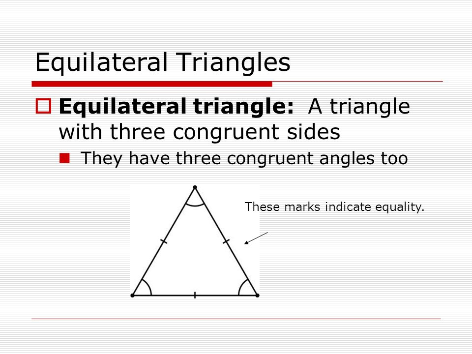 Equilateral Triangles  Equilateral triangle: A triangle with three congruent sides They have three congruent angles too These marks indicate equality.