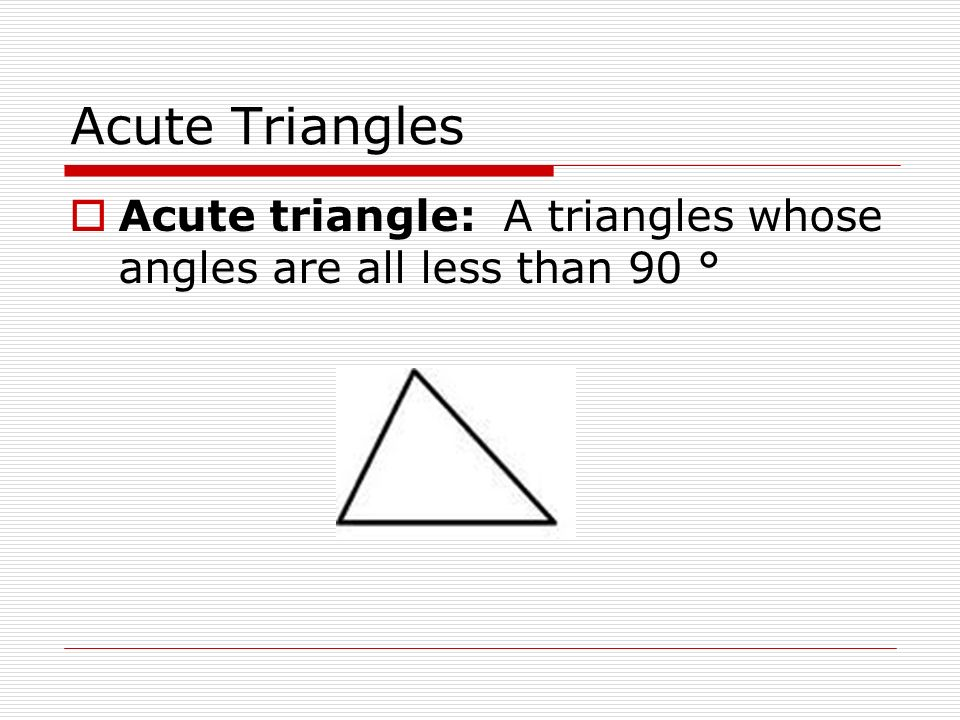 Acute Triangles  Acute triangle: A triangles whose angles are all less than 90 °