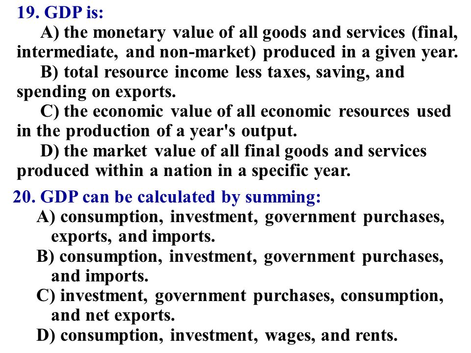 19. GDP is: A)the monetary value of all goods and services (final ...