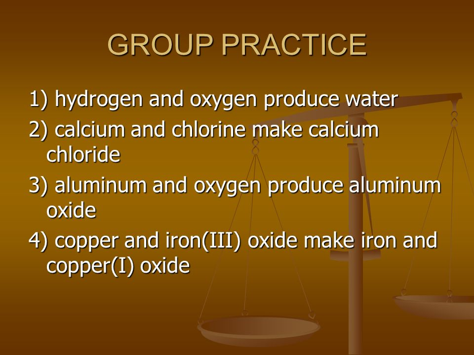 GROUP PRACTICE 1) hydrogen and oxygen produce water 2) calcium and chlorine make calcium chloride 3) aluminum and oxygen produce aluminum oxide 4) copper and iron(III) oxide make iron and copper(I) oxide
