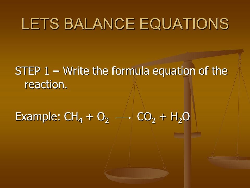 LETS BALANCE EQUATIONS STEP 1 – Write the formula equation of the reaction.