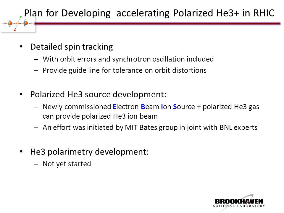 Plan for Developing accelerating Polarized He3+ in RHIC Detailed spin tracking – With orbit errors and synchrotron oscillation included – Provide guide line for tolerance on orbit distortions Polarized He3 source development: – Newly commissioned Electron Beam Ion Source + polarized He3 gas can provide polarized He3 ion beam – An effort was initiated by MIT Bates group in joint with BNL experts He3 polarimetry development: – Not yet started