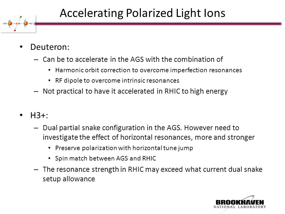 Accelerating Polarized Light Ions Deuteron: – Can be to accelerate in the AGS with the combination of Harmonic orbit correction to overcome imperfection resonances RF dipole to overcome intrinsic resonances – Not practical to have it accelerated in RHIC to high energy H3+: – Dual partial snake configuration in the AGS.