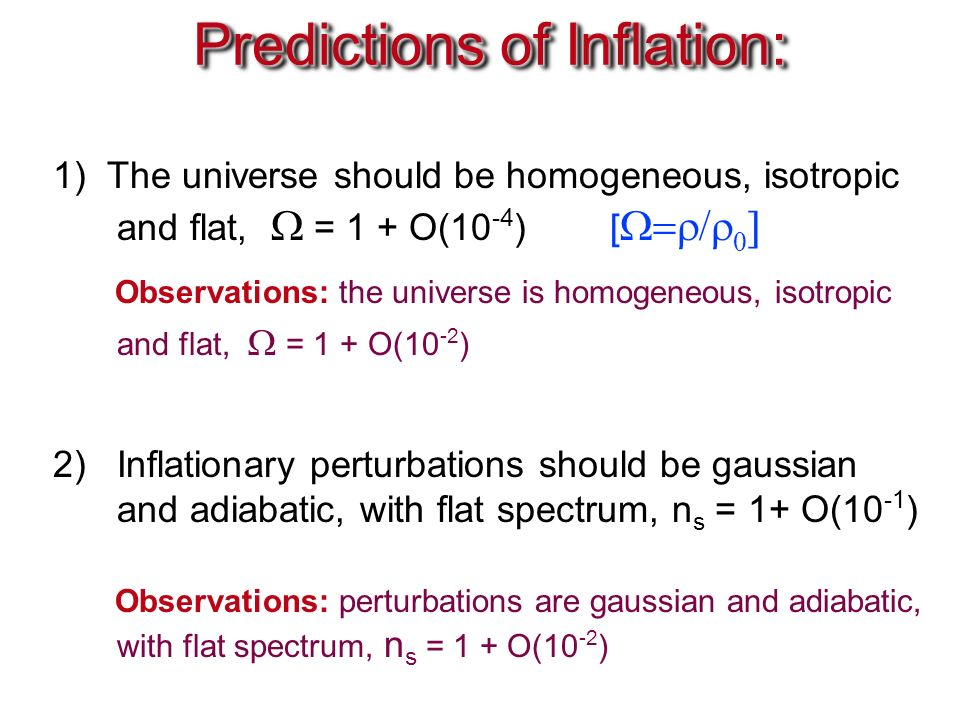 Predictions of Inflation: 1) The universe should be homogeneous, isotropic and flat,  = 1 + O(10 -4 ) [    Observations: the universe is homogeneous, isotropic and flat,  = 1 + O(10 -2 ) 2)Inflationary perturbations should be gaussian and adiabatic, with flat spectrum, n s = 1+ O(10 -1 ) Observations: perturbations are gaussian and adiabatic, with flat spectrum, n s = 1 + O(10 -2 )