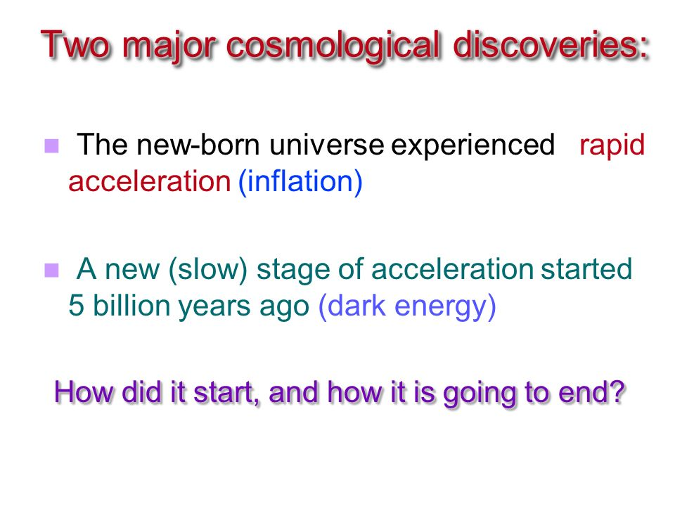 Two major cosmological discoveries: The new-born universe experienced rapid acceleration (inflation) A new (slow) stage of acceleration started 5 billion years ago (dark energy) How did it start, and how it is going to end.