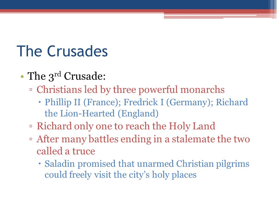 The Crusades The 3 rd Crusade: ▫Christians led by three powerful monarchs  Phillip II (France); Fredrick I (Germany); Richard the Lion-Hearted (England) ▫Richard only one to reach the Holy Land ▫After many battles ending in a stalemate the two called a truce  Saladin promised that unarmed Christian pilgrims could freely visit the city's holy places