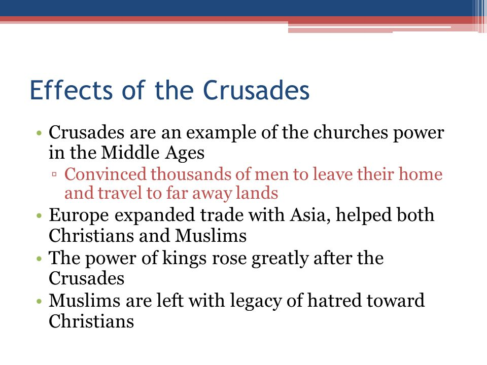 Effects of the Crusades Crusades are an example of the churches power in the Middle Ages ▫Convinced thousands of men to leave their home and travel to far away lands Europe expanded trade with Asia, helped both Christians and Muslims The power of kings rose greatly after the Crusades Muslims are left with legacy of hatred toward Christians
