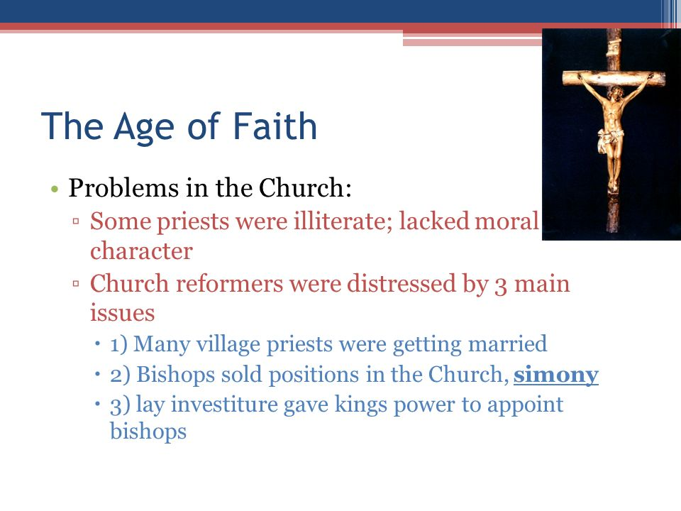 The Age of Faith Problems in the Church: ▫Some priests were illiterate; lacked moral character ▫Church reformers were distressed by 3 main issues  1) Many village priests were getting married  2) Bishops sold positions in the Church, simony  3) lay investiture gave kings power to appoint bishops