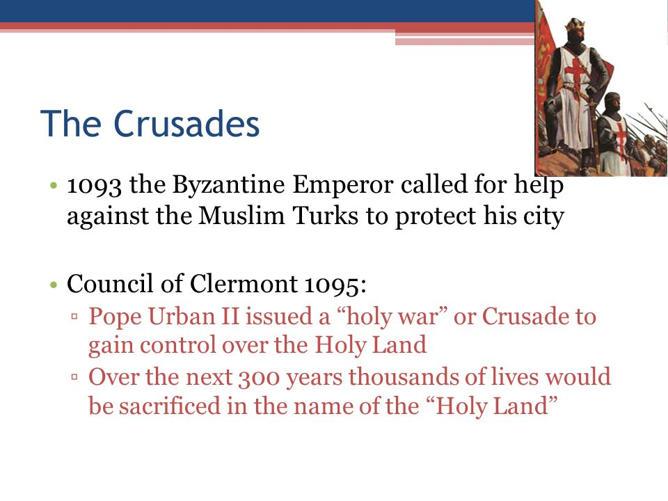 The Crusades 1093 the Byzantine Emperor called for help against the Muslim Turks to protect his city Council of Clermont 1095: ▫Pope Urban II issued a holy war or Crusade to gain control over the Holy Land ▫Over the next 300 years thousands of lives would be sacrificed in the name of the Holy Land