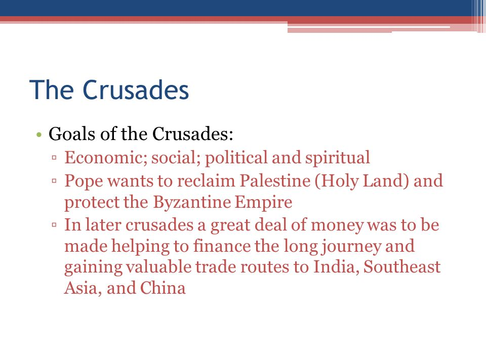 The Crusades Goals of the Crusades: ▫Economic; social; political and spiritual ▫Pope wants to reclaim Palestine (Holy Land) and protect the Byzantine Empire ▫In later crusades a great deal of money was to be made helping to finance the long journey and gaining valuable trade routes to India, Southeast Asia, and China