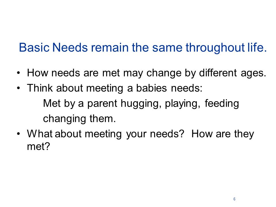 Basic Needs remain the same throughout life. How needs are met may change by different ages. Think about meeting a babies needs: Met by a parent huggi