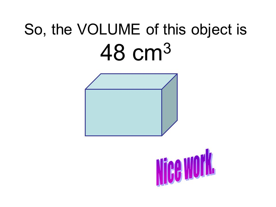 So, the VOLUME of this object is 48 cm 3