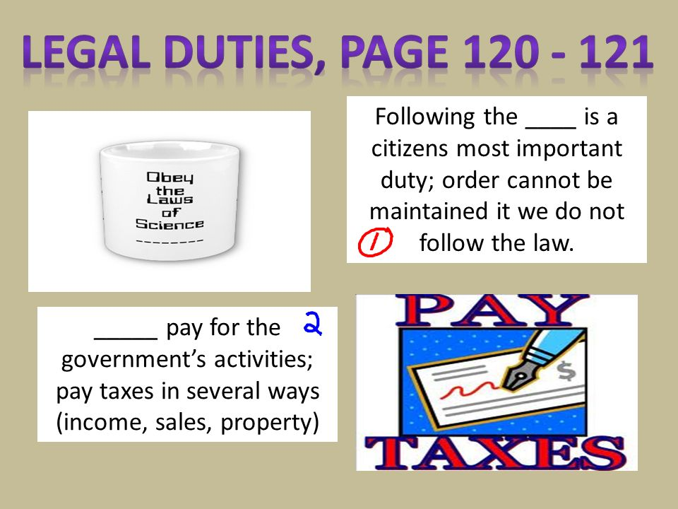 Following the ____ is a citizens most important duty; order cannot be maintained it we do not follow the law. _____ pay for the government's activitie