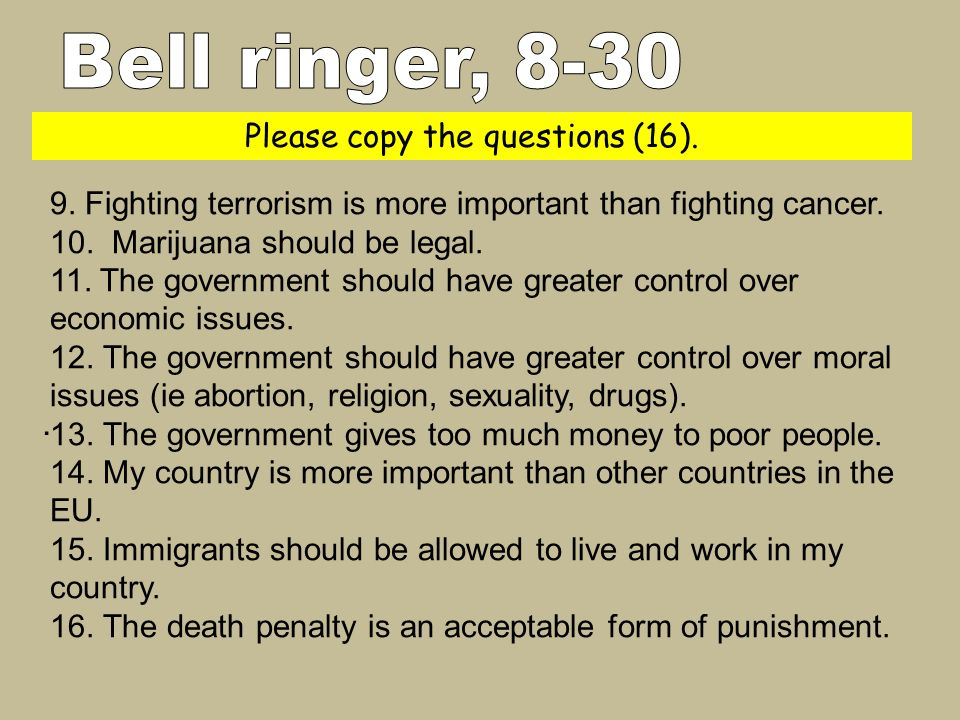 Please copy the questions (16).. 9. Fighting terrorism is more important than fighting cancer. 10. Marijuana should be legal. 11. The government shoul