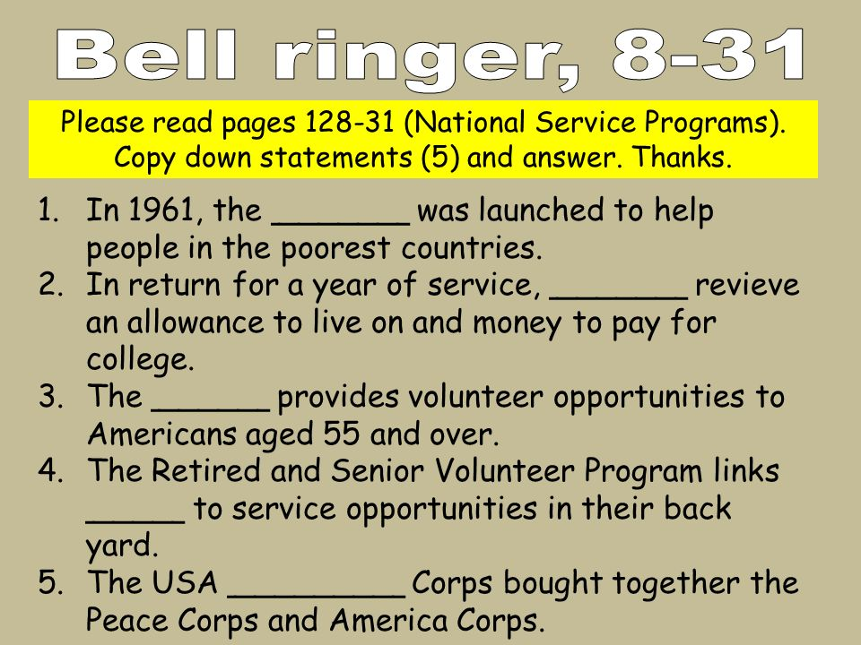 Please read pages 128-31 (National Service Programs). Copy down statements (5) and answer. Thanks. 1.In 1961, the _______ was launched to help people