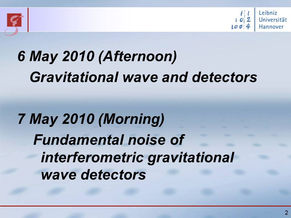 2 6 May 2010 (Afternoon) Gravitational wave and detectors 7 May 2010 (Morning) Fundamental noise of interferometric gravitational wave detectors