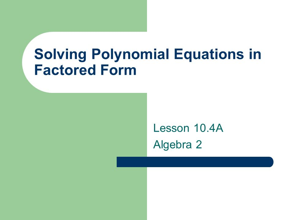 Solving Polynomial Equations in Factored Form Lesson 10.4A Algebra ...