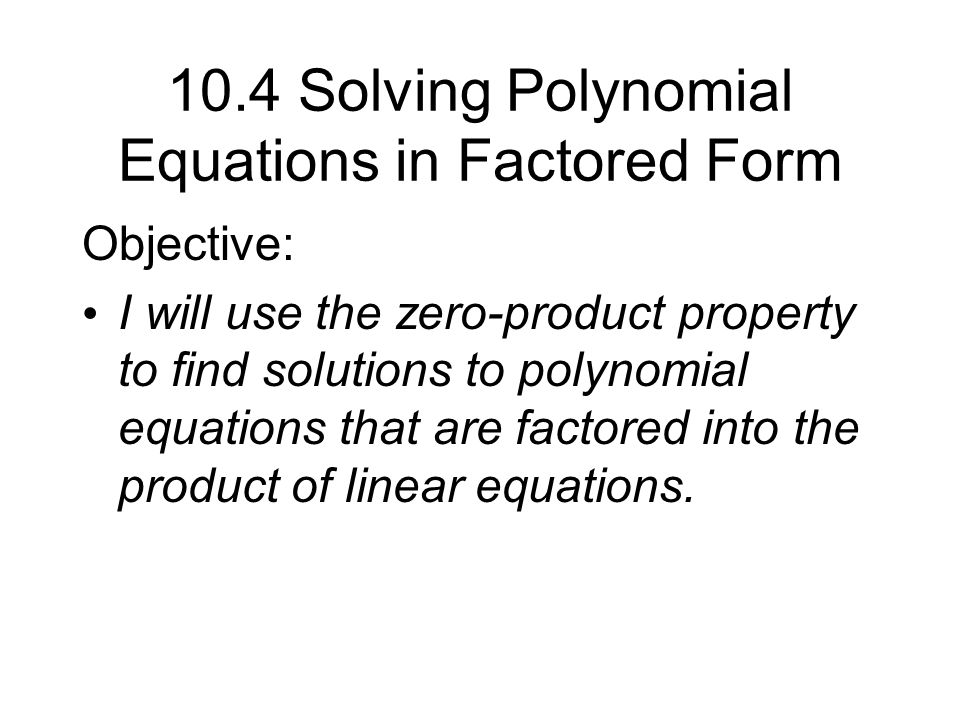 10.4 Solving Polynomial Equations in Factored Form Objective: I ...