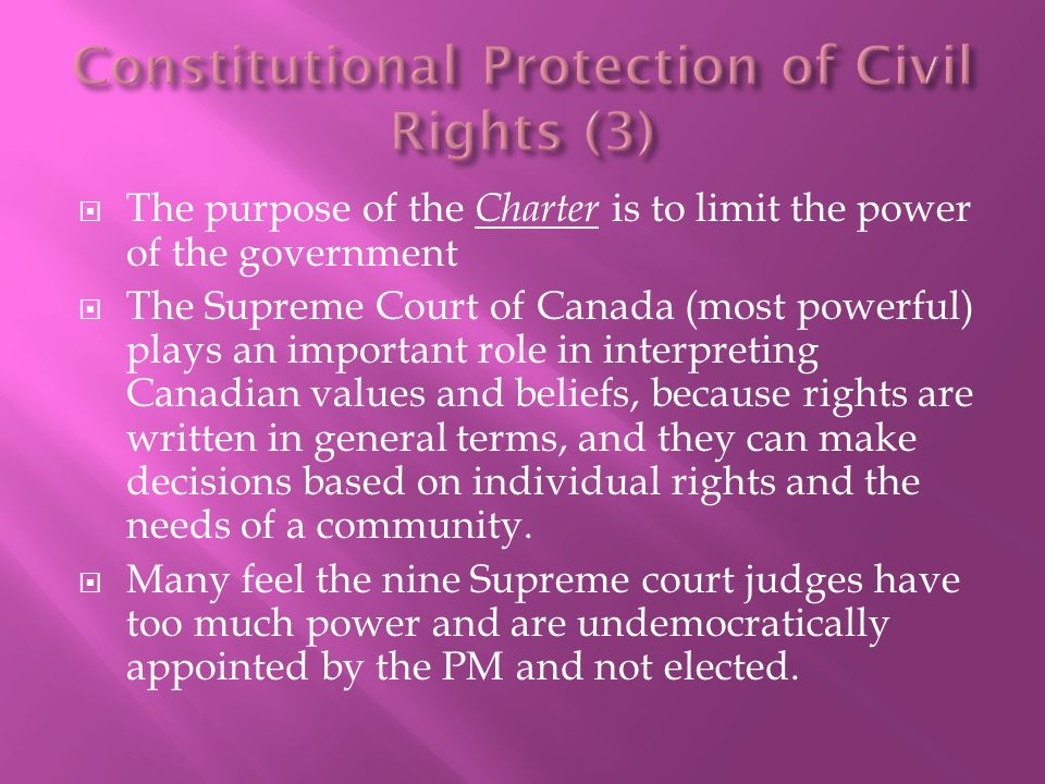  The purpose of the Charter is to limit the power of the government  The Supreme Court of Canada (most powerful) plays an important role in interpreting Canadian values and beliefs, because rights are written in general terms, and they can make decisions based on individual rights and the needs of a community.