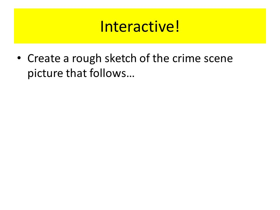 Interactive! Create a rough sketch of the crime scene picture that follows…
