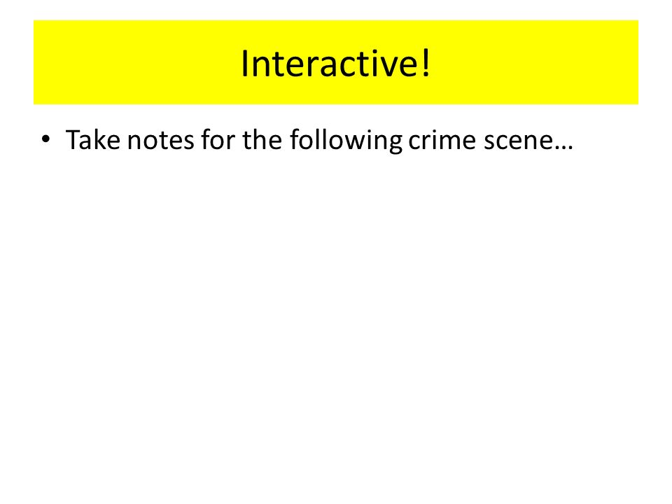 Interactive! Take notes for the following crime scene…