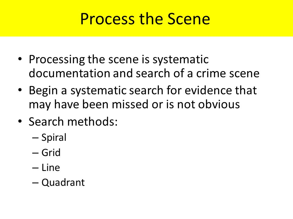 Process the Scene Processing the scene is systematic documentation and search of a crime scene Begin a systematic search for evidence that may have been missed or is not obvious Search methods: – Spiral – Grid – Line – Quadrant