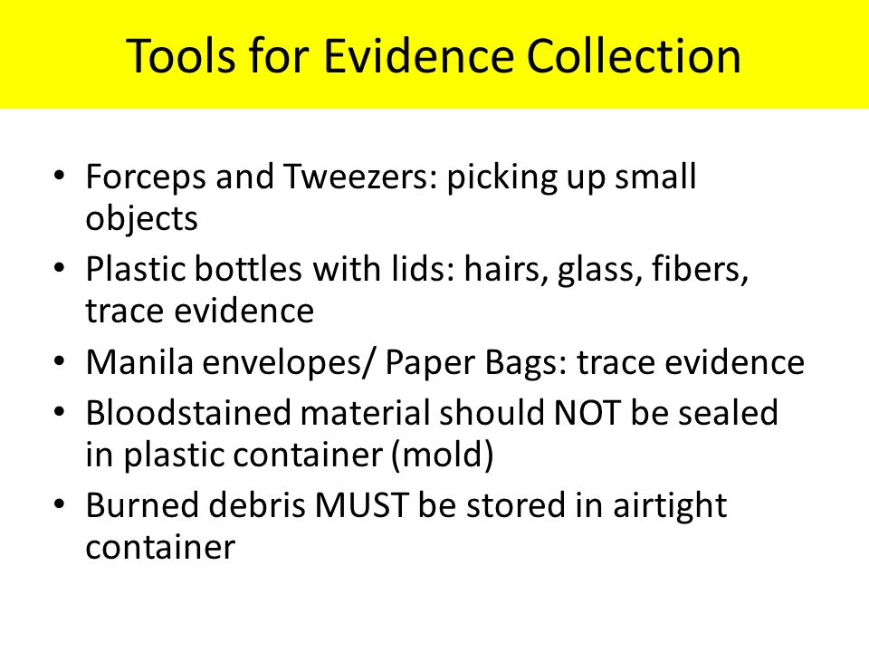 Tools for Evidence Collection Forceps and Tweezers: picking up small objects Plastic bottles with lids: hairs, glass, fibers, trace evidence Manila envelopes/ Paper Bags: trace evidence Bloodstained material should NOT be sealed in plastic container (mold) Burned debris MUST be stored in airtight container