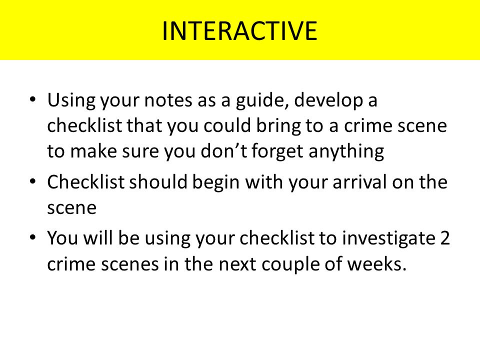 INTERACTIVE Using your notes as a guide, develop a checklist that you could bring to a crime scene to make sure you don't forget anything Checklist should begin with your arrival on the scene You will be using your checklist to investigate 2 crime scenes in the next couple of weeks.