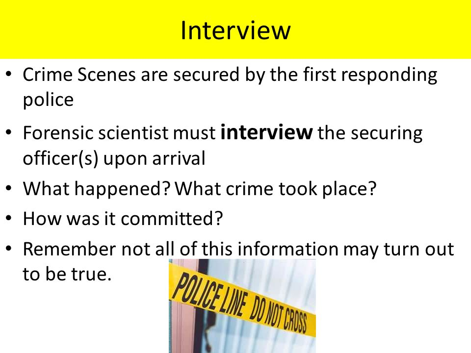 Interview Crime Scenes are secured by the first responding police Forensic scientist must interview the securing officer(s) upon arrival What happened.