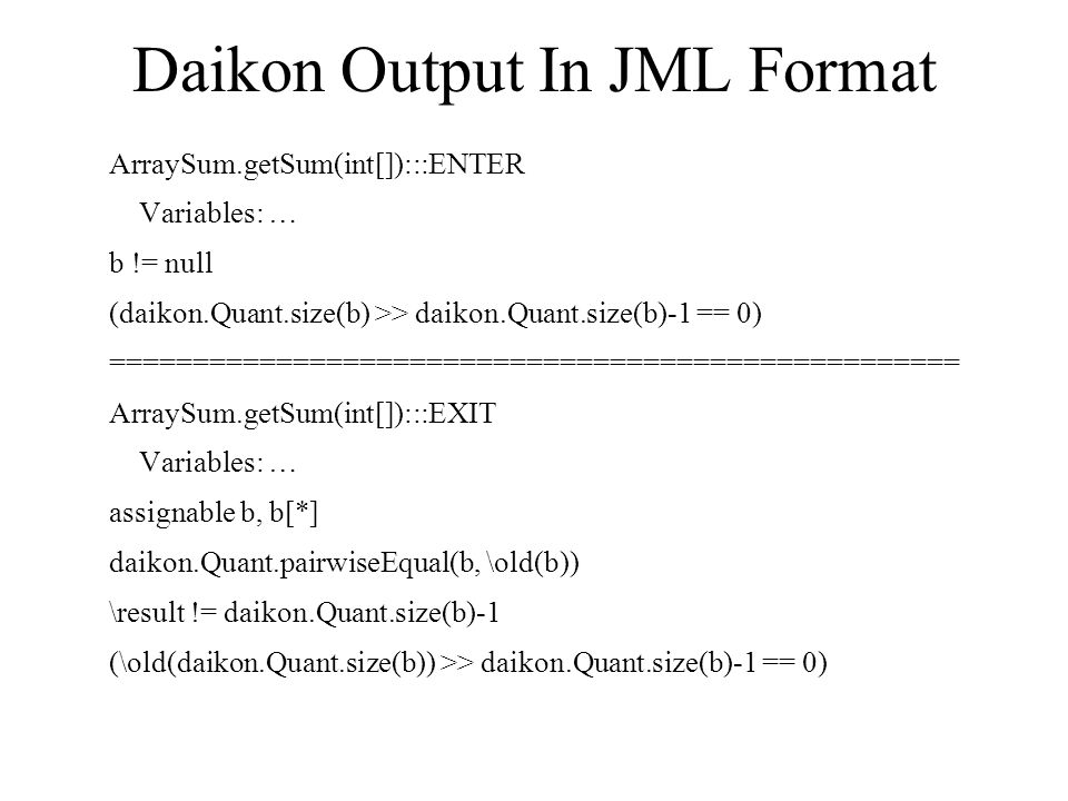 Daikon Output In JML Format ArraySum.getSum(int[]):::ENTER Variables: … b != null (daikon.Quant.size(b) >> daikon.Quant.size(b)-1 == 0) =================================================== ArraySum.getSum(int[]):::EXIT Variables: … assignable b, b[*] daikon.Quant.pairwiseEqual(b, \old(b)) \result != daikon.Quant.size(b)-1 (\old(daikon.Quant.size(b)) >> daikon.Quant.size(b)-1 == 0)