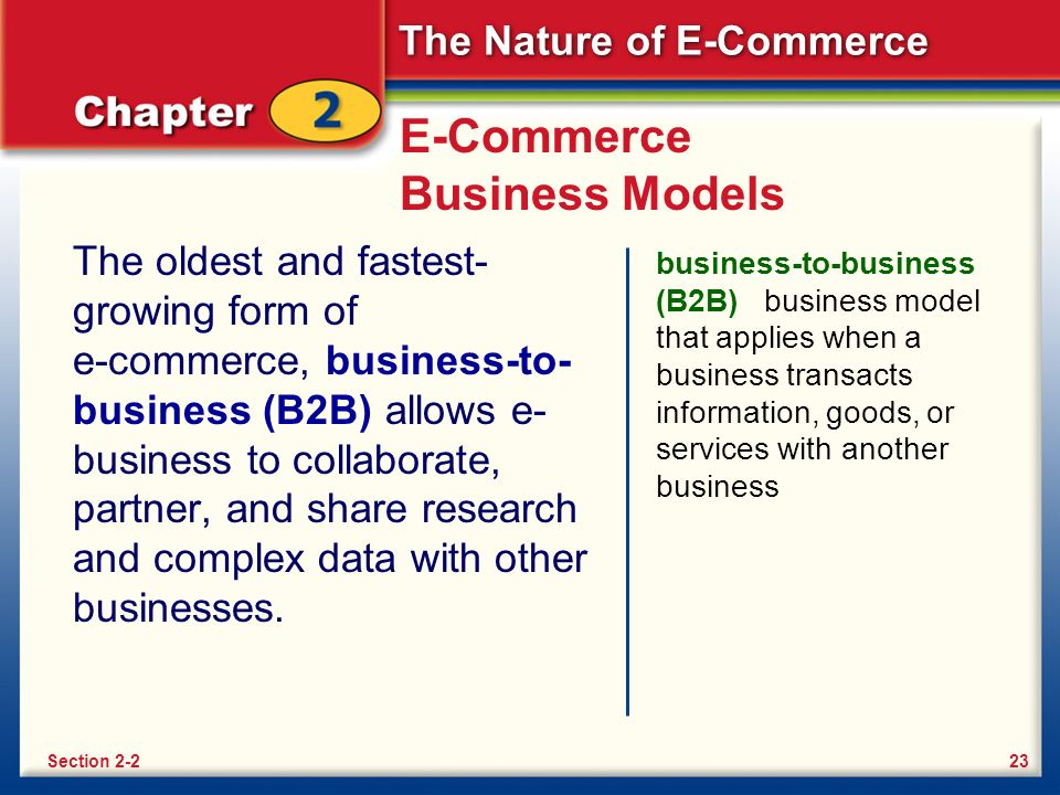 The Nature of E-Commerce E-Commerce Business Models The oldest and fastest- growing form of e-commerce, business-to- business (B2B) allows e- business to collaborate, partner, and share research and complex data with other businesses.