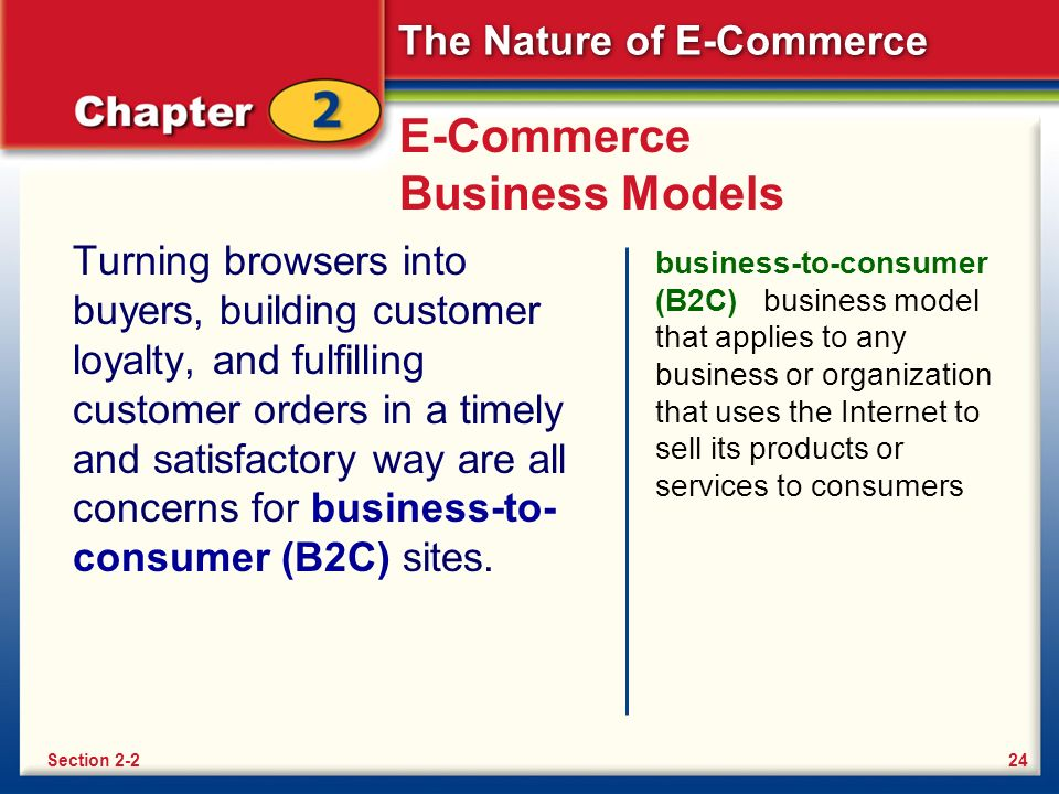 The Nature of E-Commerce E-Commerce Business Models Turning browsers into buyers, building customer loyalty, and fulfilling customer orders in a timely and satisfactory way are all concerns for business-to- consumer (B2C) sites.