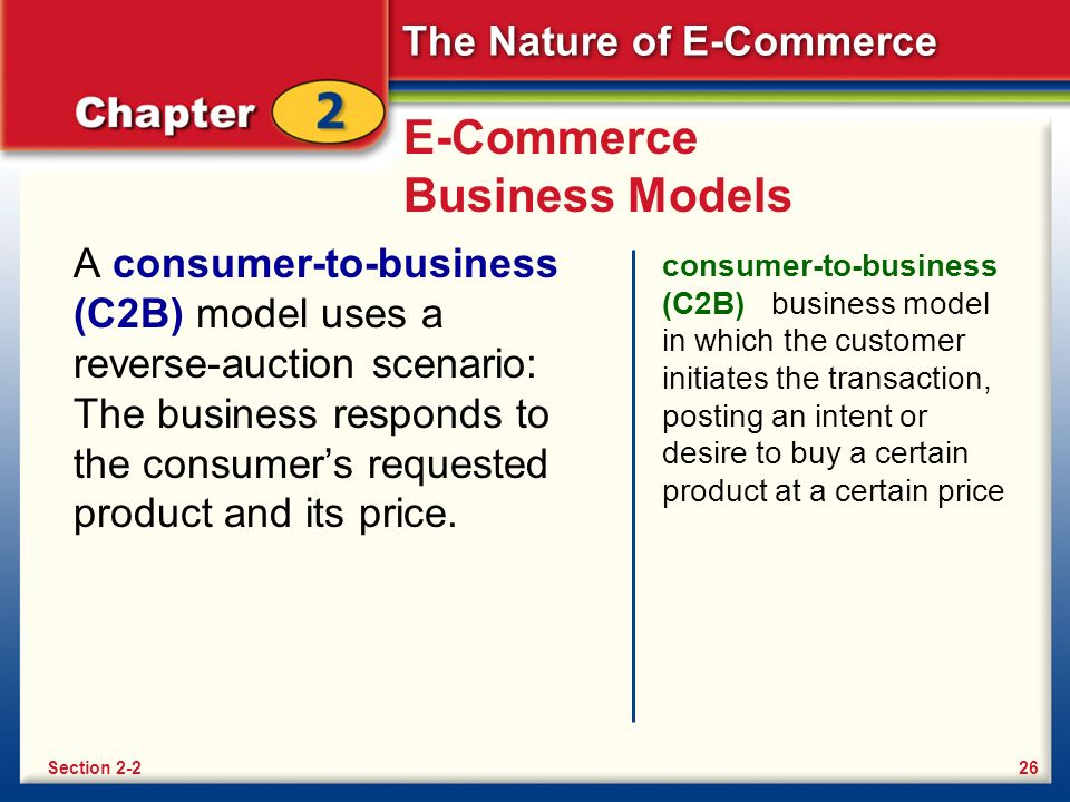 The Nature of E-Commerce E-Commerce Business Models A consumer-to-business (C2B) model uses a reverse-auction scenario: The business responds to the consumer's requested product and its price.