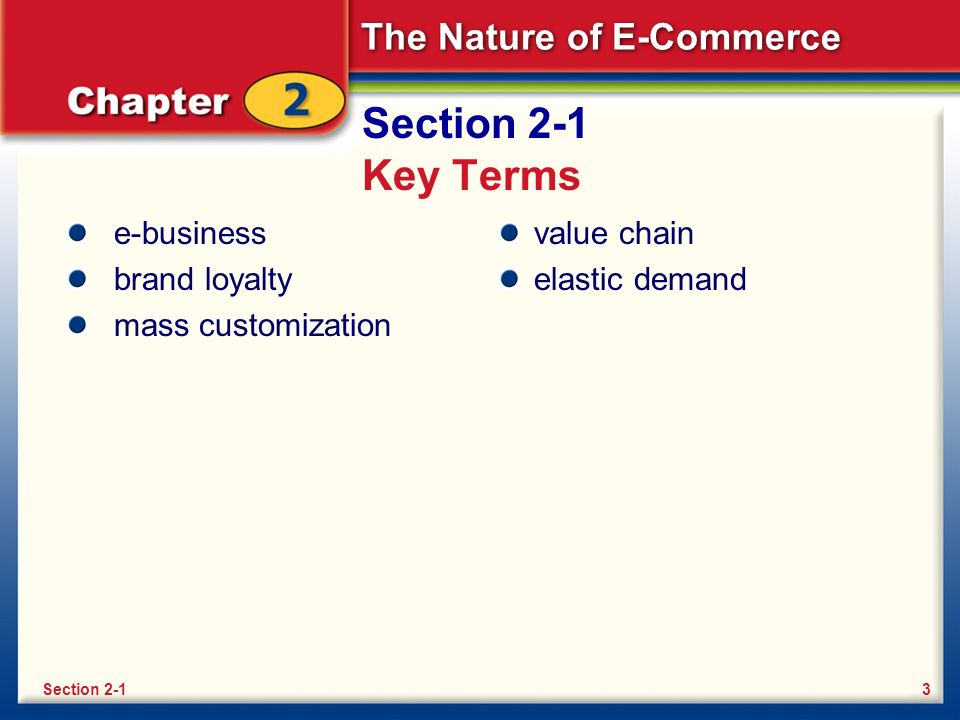 The Nature of E-Commerce Section 2-1 Key Terms e-business brand loyalty mass customization value chain elastic demand 3Section 2-1