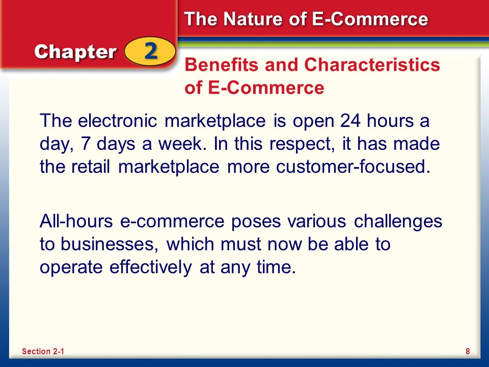 The Nature of E-Commerce Benefits and Characteristics of E-Commerce The electronic marketplace is open 24 hours a day, 7 days a week.