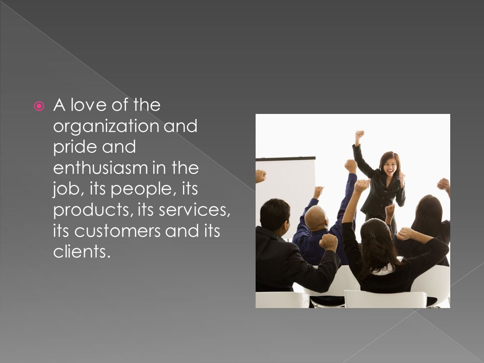  A love of the organization and pride and enthusiasm in the job, its people, its products, its services, its customers and its clients.