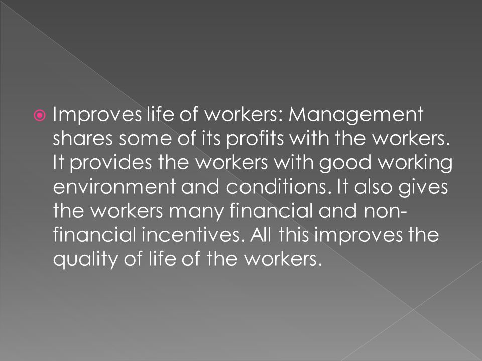  Improves life of workers: Management shares some of its profits with the workers.