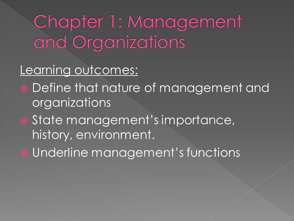 Learning outcomes:  Define that nature of management and organizations  State management's importance, history, environment.