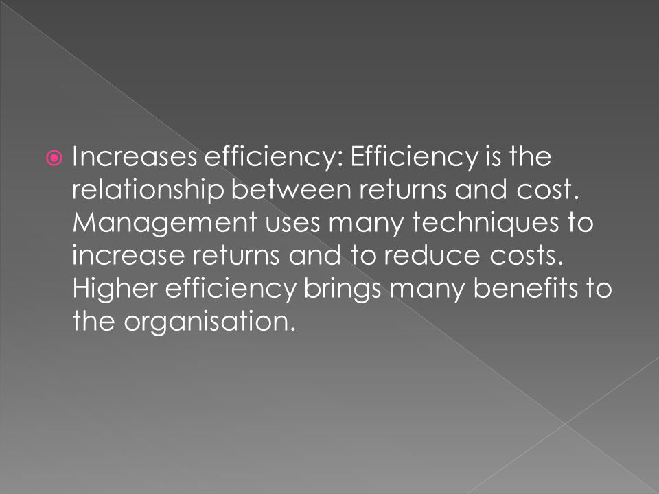  Increases efficiency: Efficiency is the relationship between returns and cost.