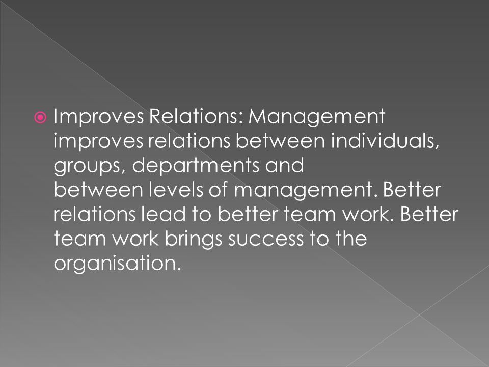  Improves Relations: Management improves relations between individuals, groups, departments and between levels of management.