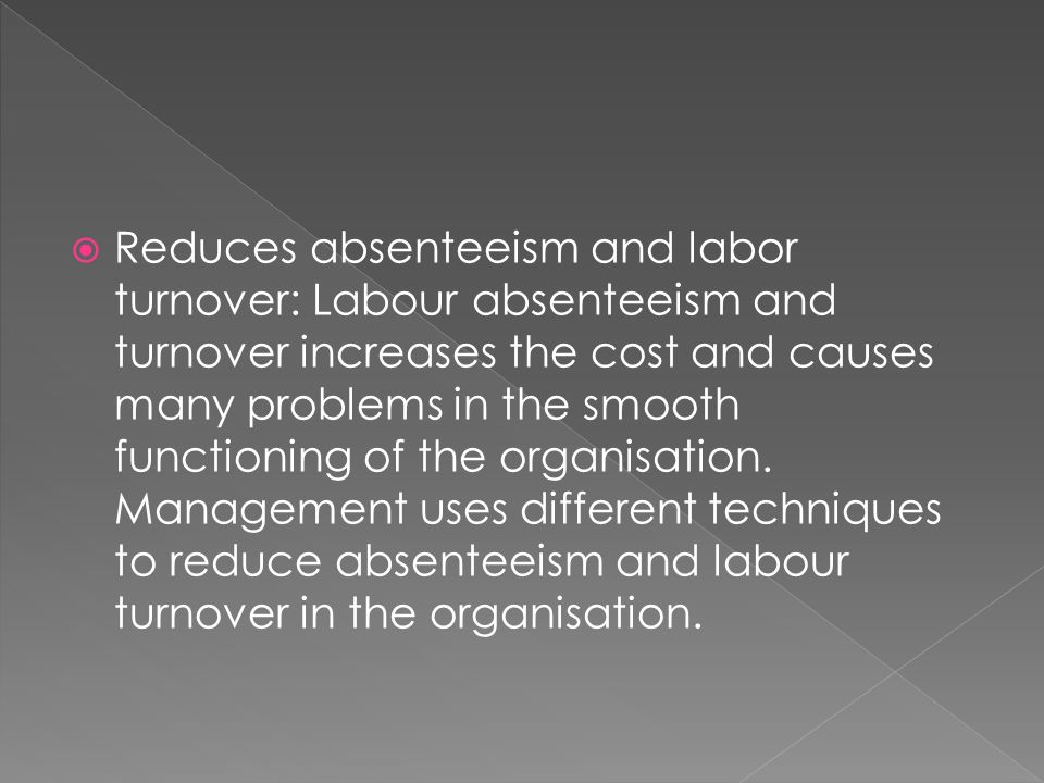  Reduces absenteeism and labor turnover: Labour absenteeism and turnover increases the cost and causes many problems in the smooth functioning of the organisation.